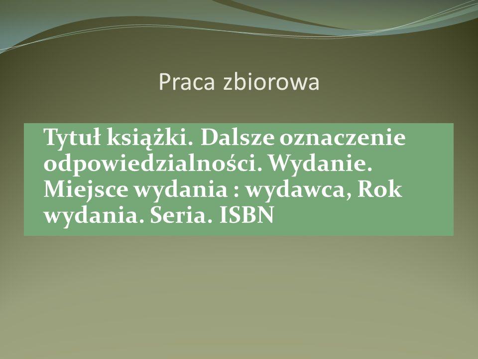 Praca zbiorowa Tytuł książki. Dalsze oznaczenie odpowiedzialności. Wydanie. Miejsce wydania : wydawca, Rok wydania. Seria. ISBN