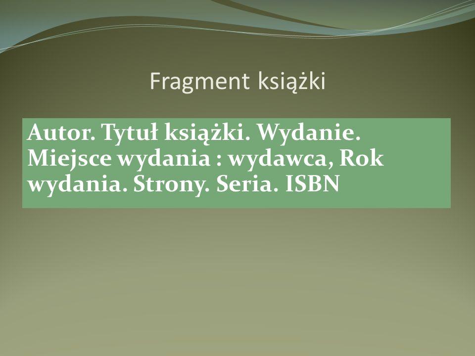 Fragment książki Autor. Tytuł książki. Wydanie. Miejsce wydania : wydawca, Rok wydania. Strony. Seria. ISBN
