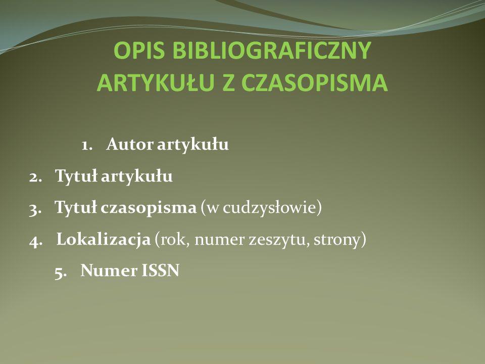 1. Autor artykułu 2. Tytuł artykułu 3. Tytuł czasopisma (w cudzysłowie) 4. Lokalizacja (rok, numer zeszytu, strony) 5. Numer ISSN OPIS BIBLIOGRAFICZNY