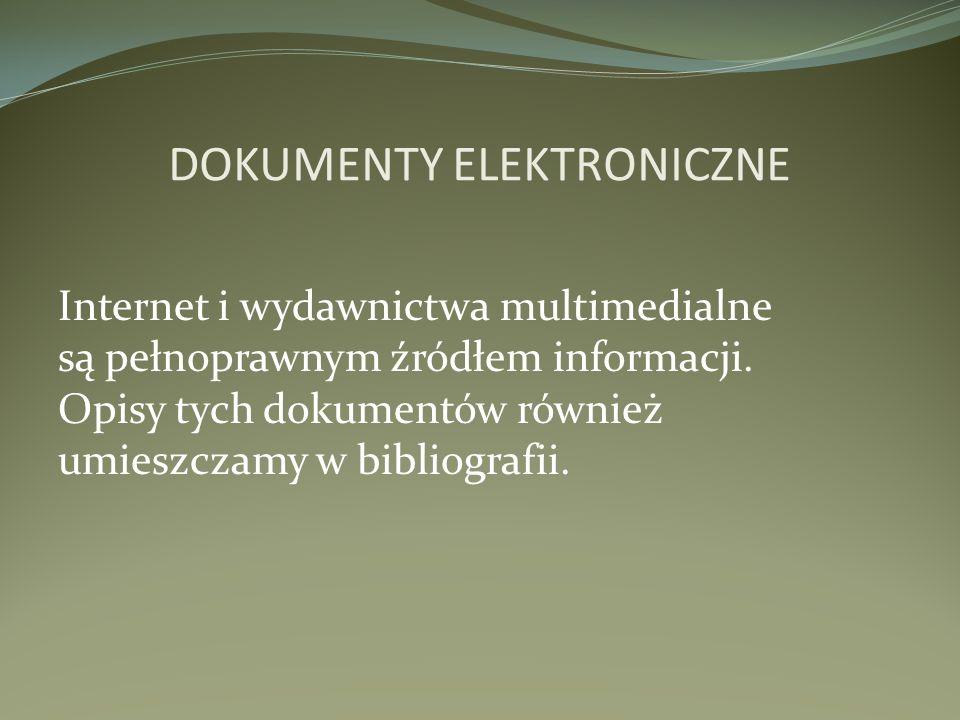 Internet i wydawnictwa multimedialne są pełnoprawnym źródłem informacji. Opisy tych dokumentów również umieszczamy w bibliografii. DOKUMENTY ELEKTRONI