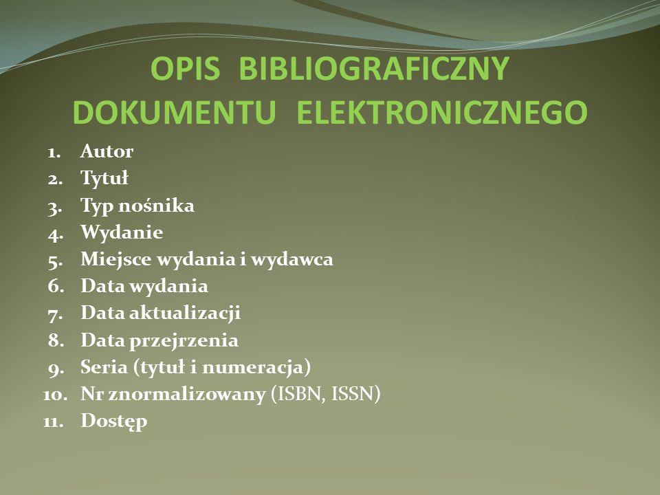 OPIS BIBLIOGRAFICZNY DOKUMENTU ELEKTRONICZNEGO 1.Autor 2.Tytuł 3.Typ nośnika 4.Wydanie 5.Miejsce wydania i wydawca 6.Data wydania 7.Data aktualizacji