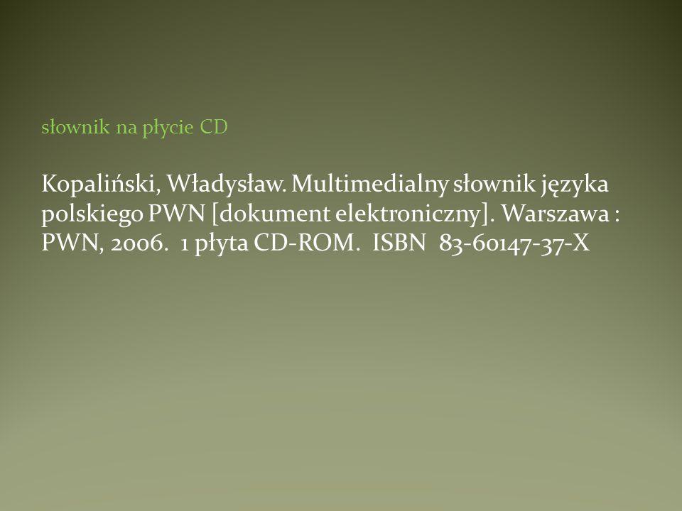 słownik na płycie CD Kopaliński, Władysław. Multimedialny słownik języka polskiego PWN [dokument elektroniczny]. Warszawa : PWN, 2006. 1 płyta CD-ROM.