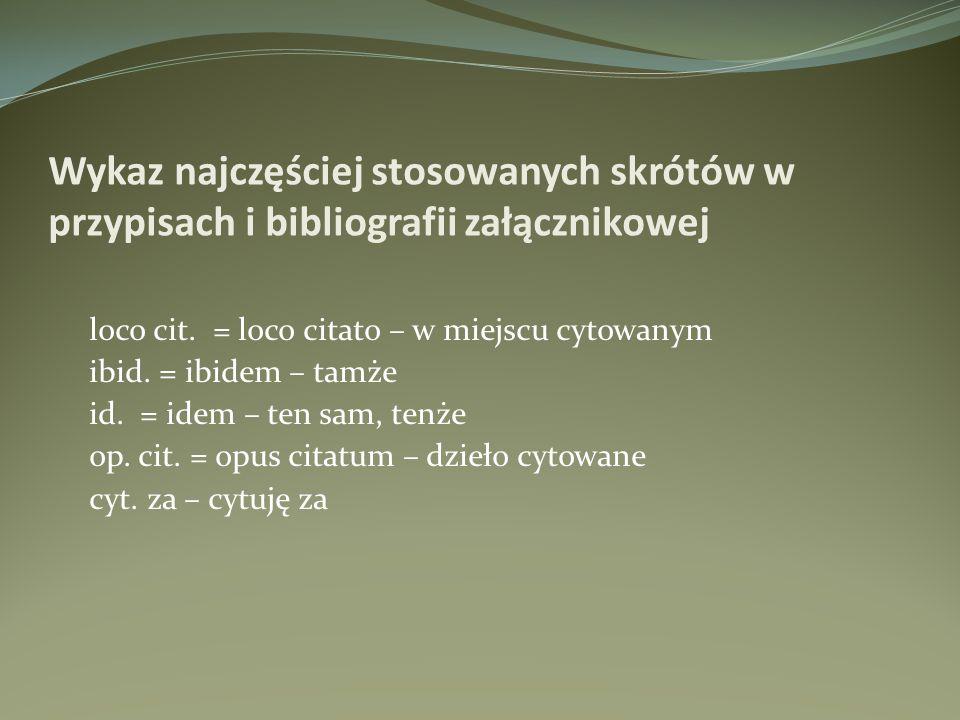 loco cit. = loco citato – w miejscu cytowanym ibid. = ibidem – tamże id. = idem – ten sam, tenże op. cit. = opus citatum – dzieło cytowane cyt. za – c