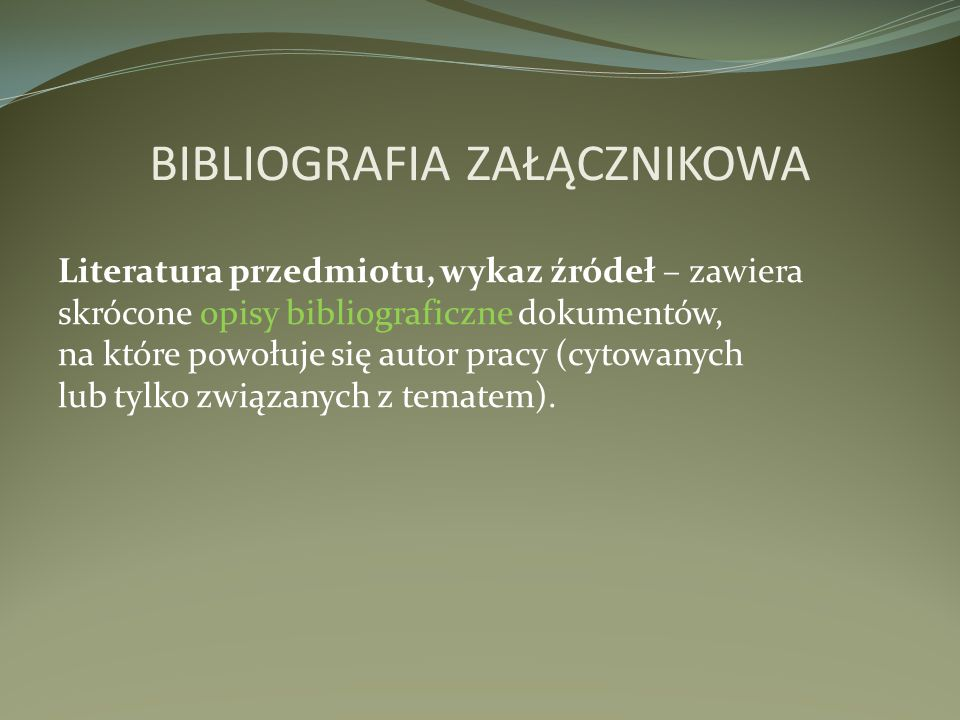 BIBLIOGRAFIA ZAŁĄCZNIKOWA Literatura przedmiotu, wykaz źródeł – zawiera skrócone opisy bibliograficzne dokumentów, na które powołuje się autor pracy (