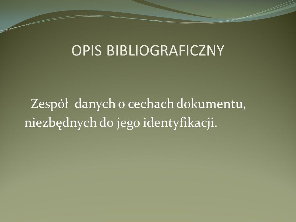 OPIS BIBLIOGRAFICZNY Zespół danych o cechach dokumentu, niezbędnych do jego identyfikacji.
