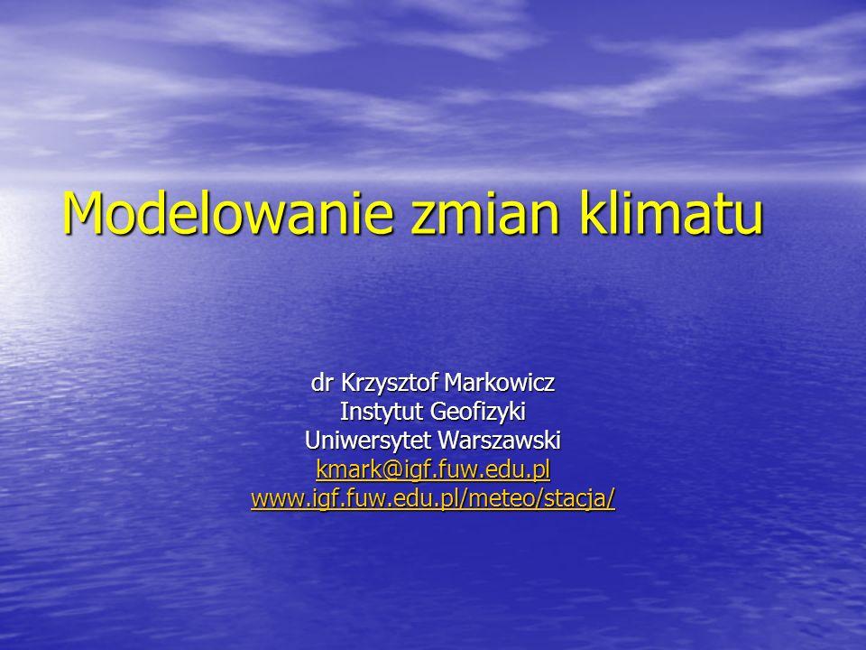 Modelowanie zmian klimatu dr Krzysztof Markowicz Instytut Geofizyki Uniwersytet Warszawski kmark@igf.fuw.edu.pl www.igf.fuw.edu.pl/meteo/stacja/