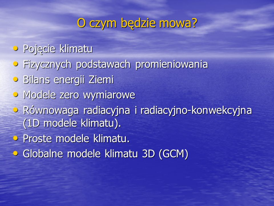 O czym będzie mowa? Pojęcie klimatu Pojęcie klimatu Fizycznych podstawach promieniowania Fizycznych podstawach promieniowania Bilans energii Ziemi Bil