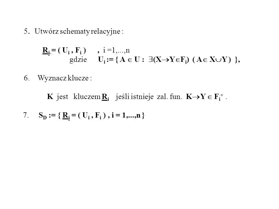 5. Utwórz schematy relacyjne : R i = ( U i, F i ), i =1,...,n gdzie U i := { A U : (X Y F i ) ( A X Y ) }, 6. Wyznacz klucze : K jest kluczem R i jeśl