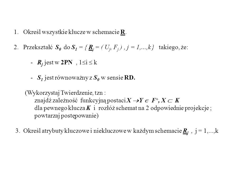 1. Określ wszystkie klucze w schemacie R. 2. Przekształć S 0 do S 1 = { R j = ( U j, F j ), j = 1,...,k } takiego, że: - R j jest w 2PN, 1 i k - S 1 j