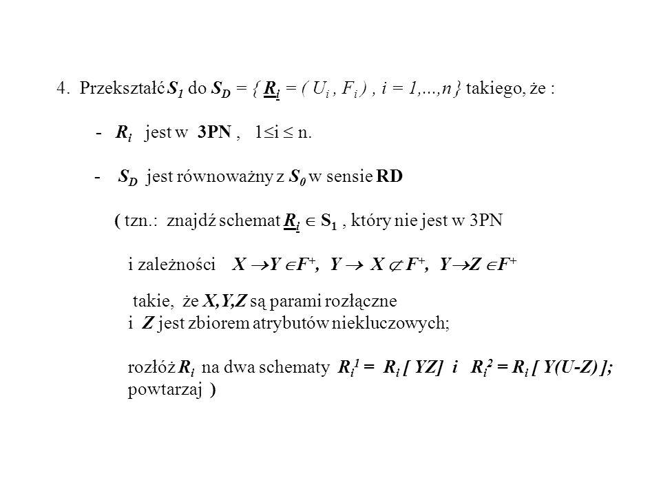 4. Przekształć S 1 do S D = { R i = ( U i, F i ), i = 1,...,n } takiego, że : - R i jest w 3PN, 1 i n. - S D jest równoważny z S 0 w sensie RD ( tzn.:
