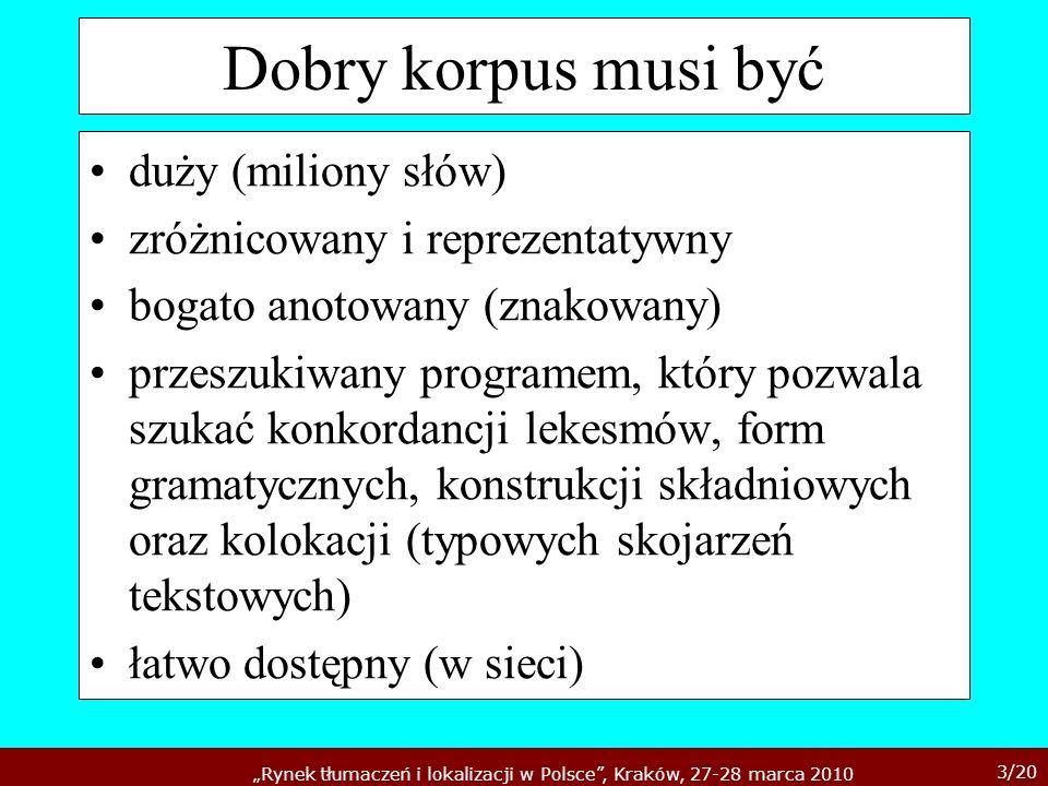 3/20 Rynek tłumaczeń i lokalizacji w Polsce, Kraków, 27-28 marca 2010 Dobry korpus musi być duży (miliony słów) zróżnicowany i reprezentatywny bogato
