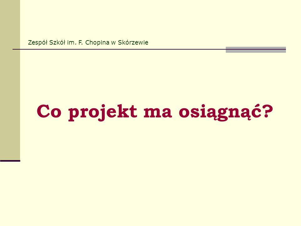 Co projekt ma osiągnąć? Zespół Szkół im. F. Chopina w Skórzewie