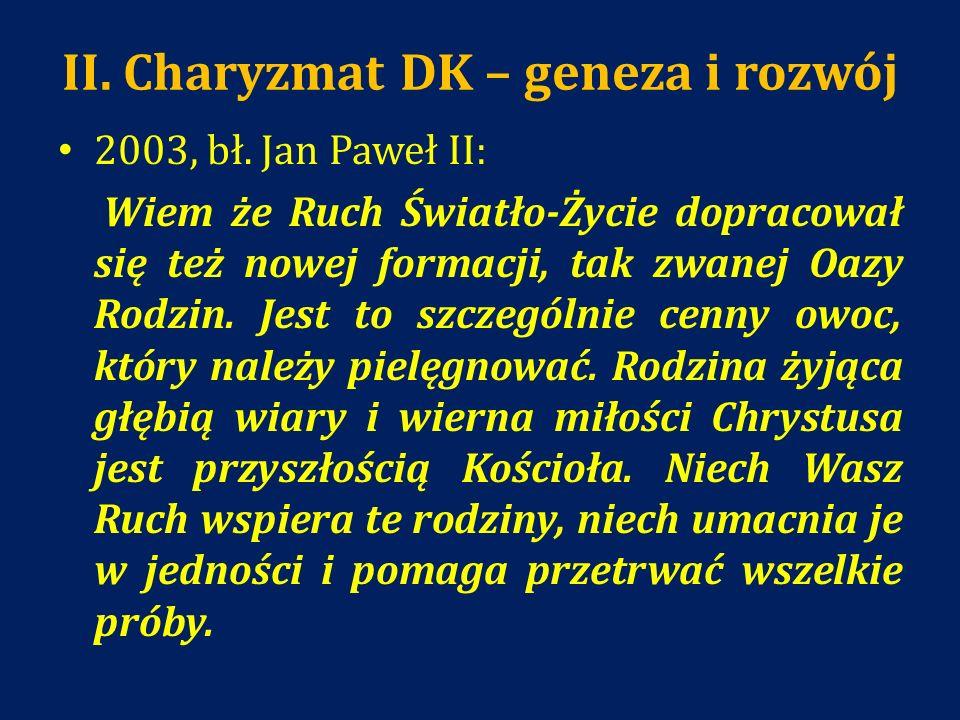 II. Charyzmat DK – geneza i rozwój 2003, bł. Jan Paweł II: Wiem że Ruch Światło-Życie dopracował się też nowej formacji, tak zwanej Oazy Rodzin. Jest