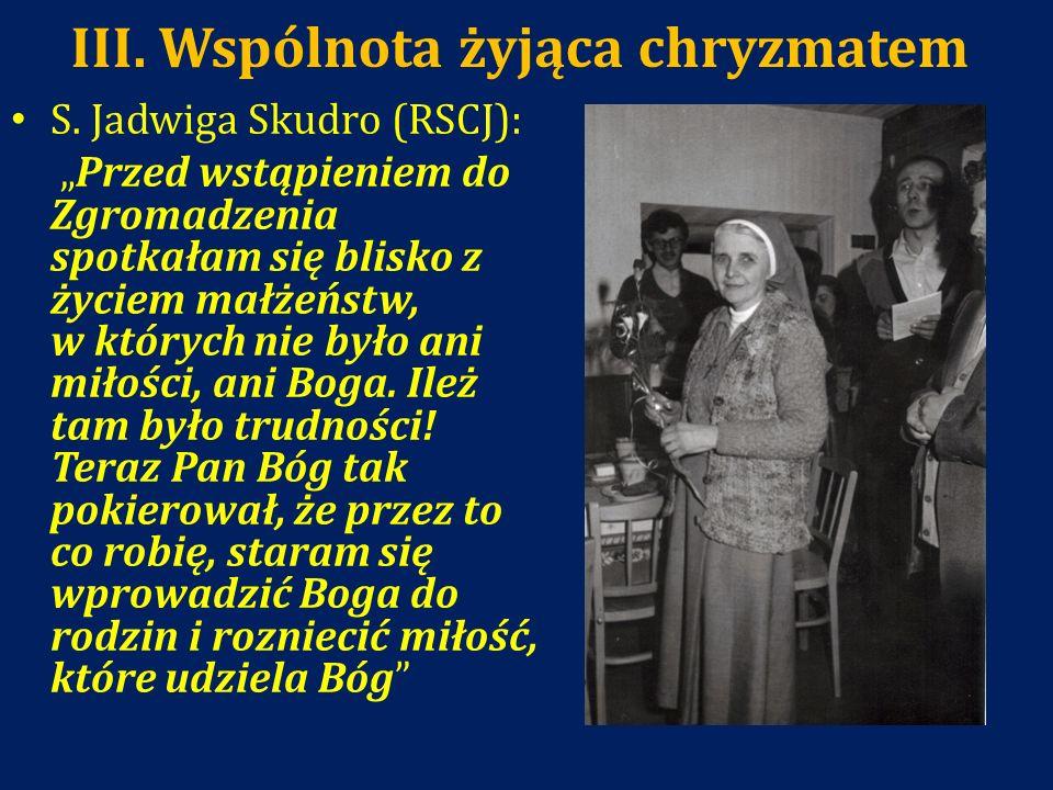 III. Wspólnota żyjąca chryzmatem S. Jadwiga Skudro (RSCJ): Przed wstąpieniem do Zgromadzenia spotkałam się blisko z życiem małżeństw, w których nie by