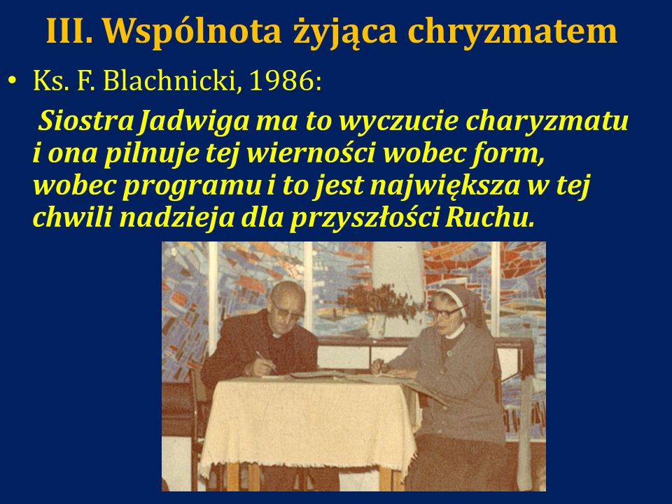 III. Wspólnota żyjąca chryzmatem Ks. F. Blachnicki, 1986: Siostra Jadwiga ma to wyczucie charyzmatu i ona pilnuje tej wierności wobec form, wobec prog