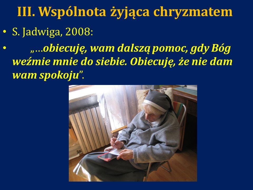 III. Wspólnota żyjąca chryzmatem S. Jadwiga, 2008: …obiecuję, wam dalszą pomoc, gdy Bóg weźmie mnie do siebie. Obiecuję, że nie dam wam spokoju.