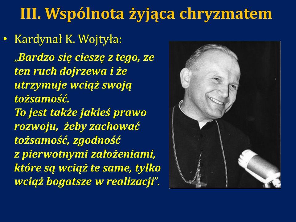 III. Wspólnota żyjąca chryzmatem Kardynał K. Wojtyła: Bardzo się cieszę z tego, ze ten ruch dojrzewa i że utrzymuje wciąż swoją tożsamość. To jest tak