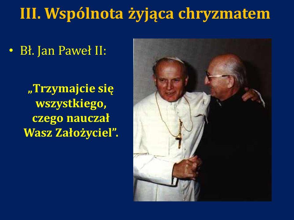 III. Wspólnota żyjąca chryzmatem Bł. Jan Paweł II: Trzymajcie się wszystkiego, czego nauczał Wasz Założyciel.