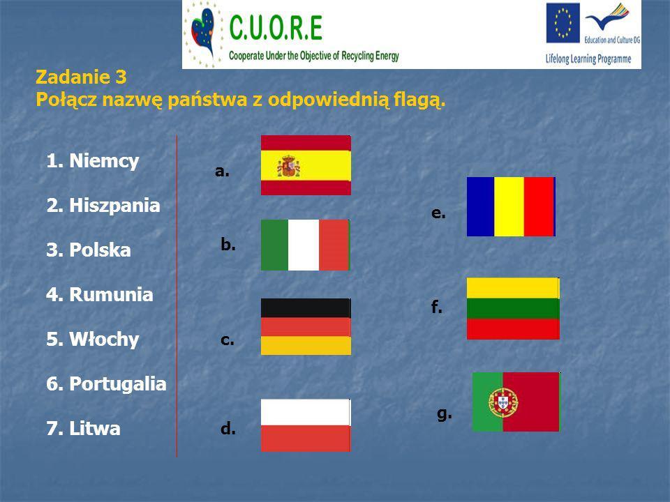 1. Niemcy 2. Hiszpania 3. Polska 4. Rumunia 5. Włochy 6. Portugalia 7. Litwa Zadanie 3 Połącz nazwę państwa z odpowiednią flagą. a. b. c. d. e. f. g.