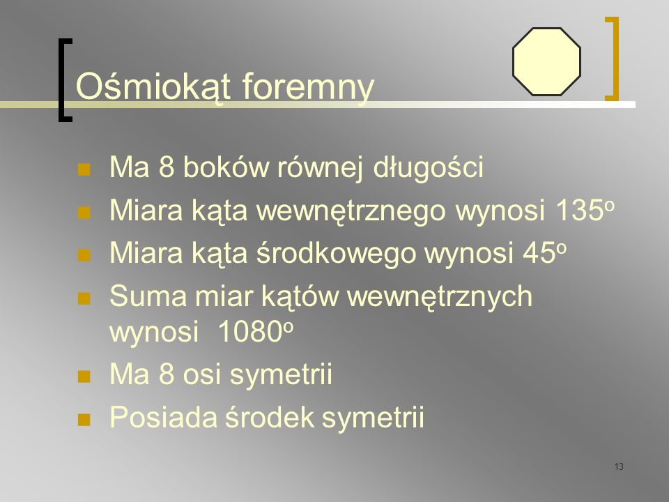 13 Ośmiokąt foremny Ma 8 boków równej długości Miara kąta wewnętrznego wynosi 135 o Miara kąta środkowego wynosi 45 o Suma miar kątów wewnętrznych wyn