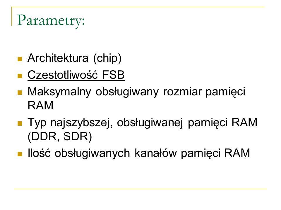 Parametry: Architektura (chip) Czestotliwość FSB Maksymalny obsługiwany rozmiar pamięci RAM Typ najszybszej, obsługiwanej pamięci RAM (DDR, SDR) Ilość