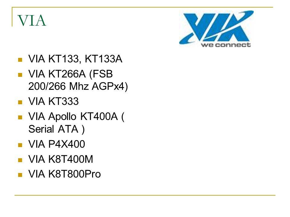 VIA VIA KT133, KT133A VIA KT266A (FSB 200/266 Mhz AGPx4) VIA KT333 VIA Apollo KT400A ( Serial ATA ) VIA P4X400 VIA K8T400M VIA K8T800Pro