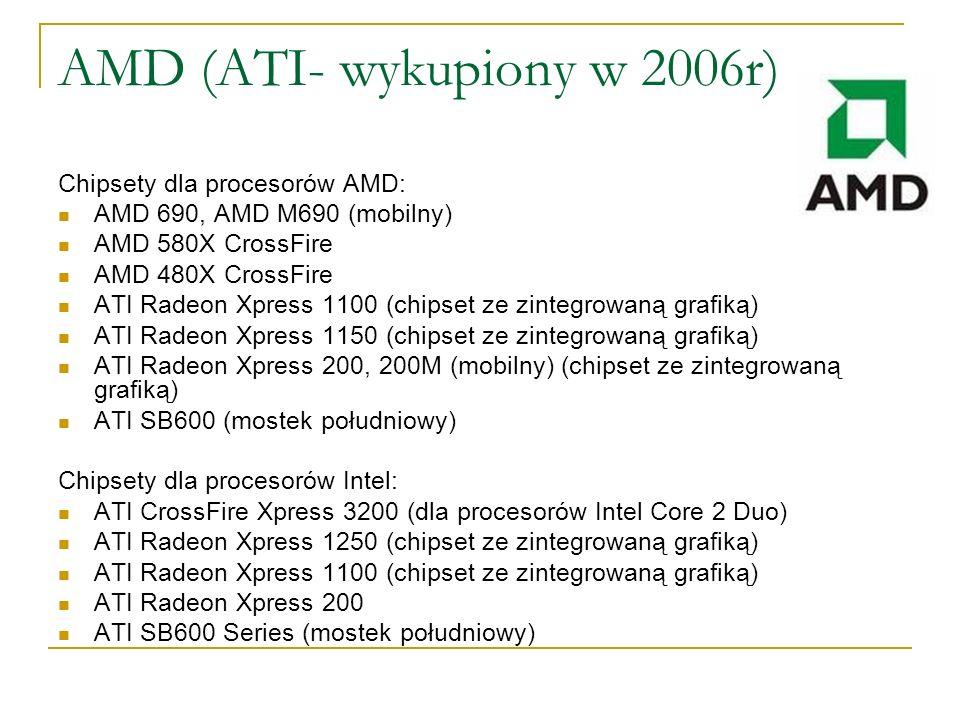 AMD (ATI- wykupiony w 2006r) Chipsety dla procesorów AMD: AMD 690, AMD M690 (mobilny) AMD 580X CrossFire AMD 480X CrossFire ATI Radeon Xpress 1100 (ch