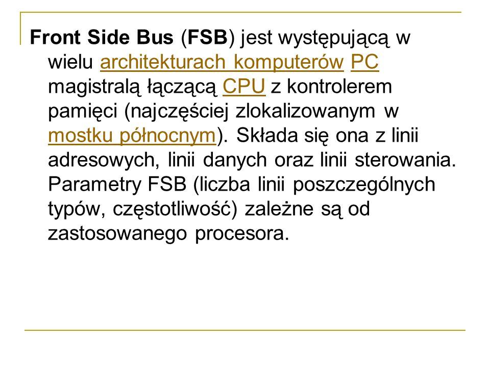 Front Side Bus (FSB) jest występującą w wielu architekturach komputerów PC magistralą łączącą CPU z kontrolerem pamięci (najczęściej zlokalizowanym w