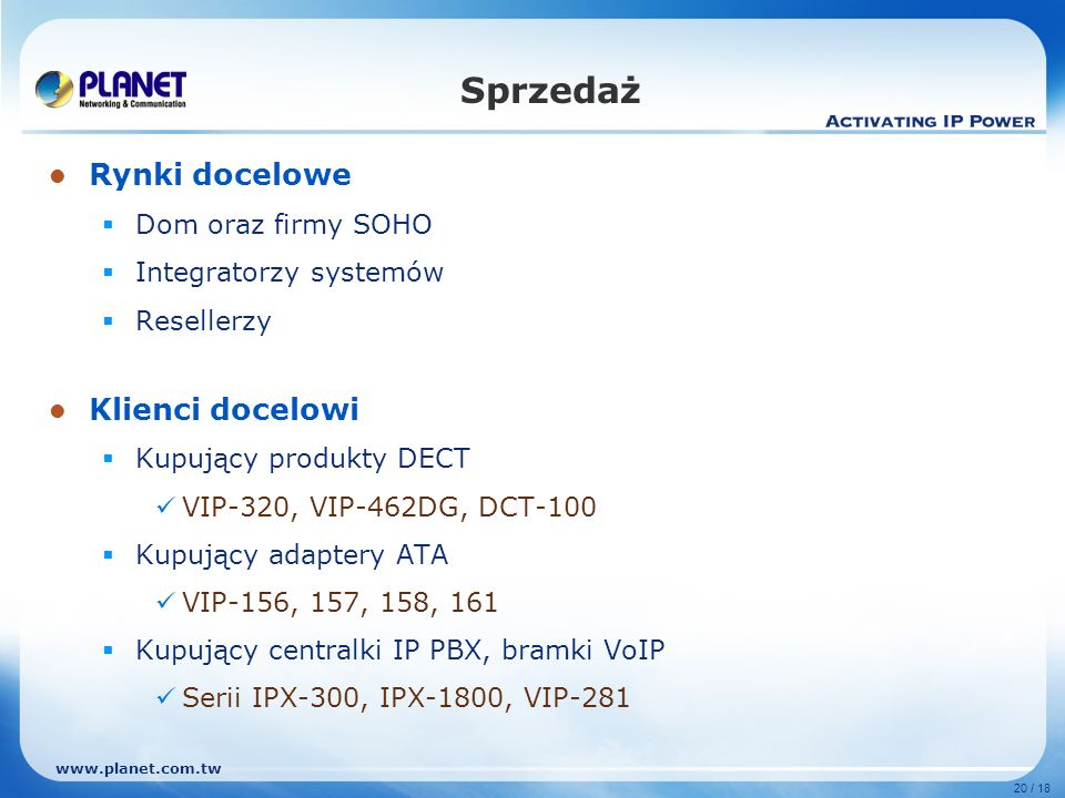 www.planet.com.tw 20 / 18 Rynki docelowe Dom oraz firmy SOHO Integratorzy systemów Resellerzy Klienci docelowi Kupujący produkty DECT VIP-320, VIP-462