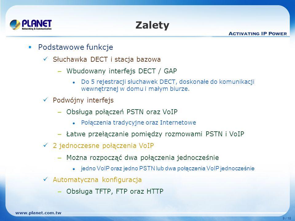 www.planet.com.tw 10 / 18 Zalety Funkcje VoIP Zgodność z SIP 2.0 (RFC3261) Kodeki dźwięku: G.723, G.726, G.729AB, G.711 a/u-law, GSM Obsługa STUN, Outbound Proxy Rejestracje Multi-Proxy Obsługa serwerów rejestracji – Asterisk, FWD, SIPNET, OnDo, PLANET SIP proxy server: SIP-50, oraz centralki IP: IPX-2000, IPX-180x, IPX-600 i IPX-300 Funkcje DECT 1.5 kolorowy wyświetlacz LCD z podświetleniem Książka telefoniczna – 250 wpisów 12 dzwonków polifonicznych oraz 3 melodyjki 7 języków menu