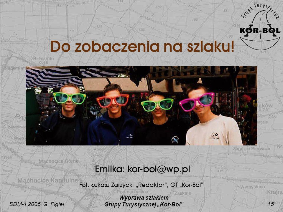 SDM-1 2005 G. Figiel Wyprawa szlakiem Grupy Turystycznej Kor-Bol 15 Do zobaczenia na szlaku! Emilka: kor-bol@wp.pl Fot. Łukasz Zarzycki Redaktor, GT K