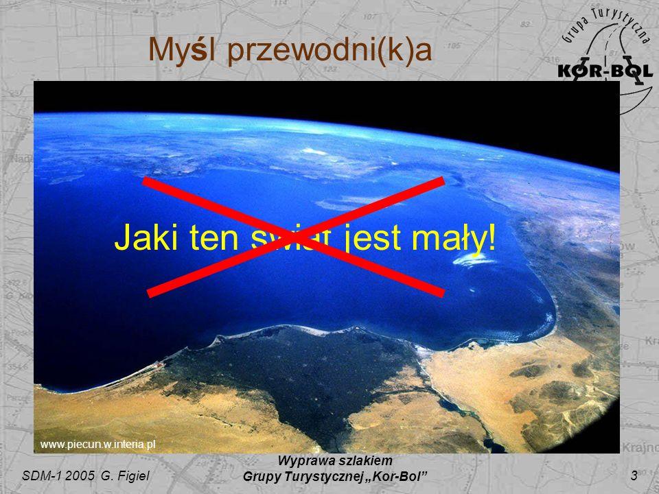 SDM-1 2005 G. Figiel Wyprawa szlakiem Grupy Turystycznej Kor-Bol 3 Myśl przewodni(k)a www.piecun.w.interia.pl Jaki ten świat jest mały!