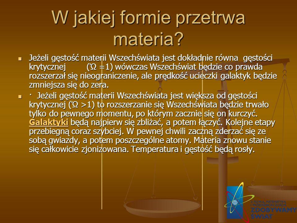 W jakiej formie przetrwa materia? Jeżeli gęstość materii Wszechświata jest dokładnie równa gęstości krytycznej (Ώ =1) wówczas Wszechświat będzie co pr