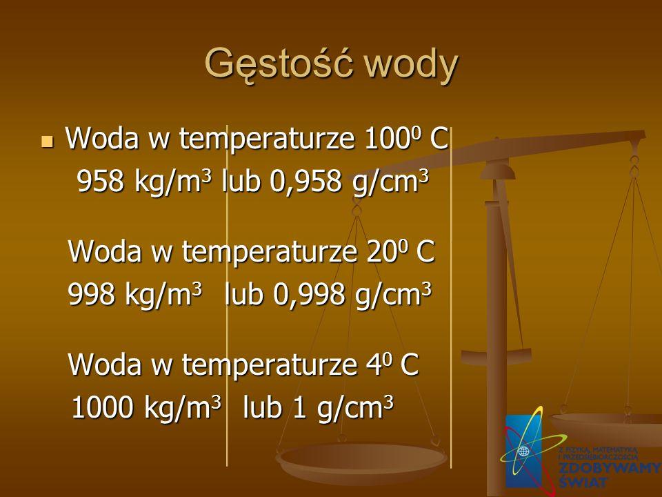 Gęstość wody Woda w temperaturze 100 0 C Woda w temperaturze 100 0 C 958 kg/m 3 lub 0,958 g/cm 3 958 kg/m 3 lub 0,958 g/cm 3 Woda w temperaturze 20 0