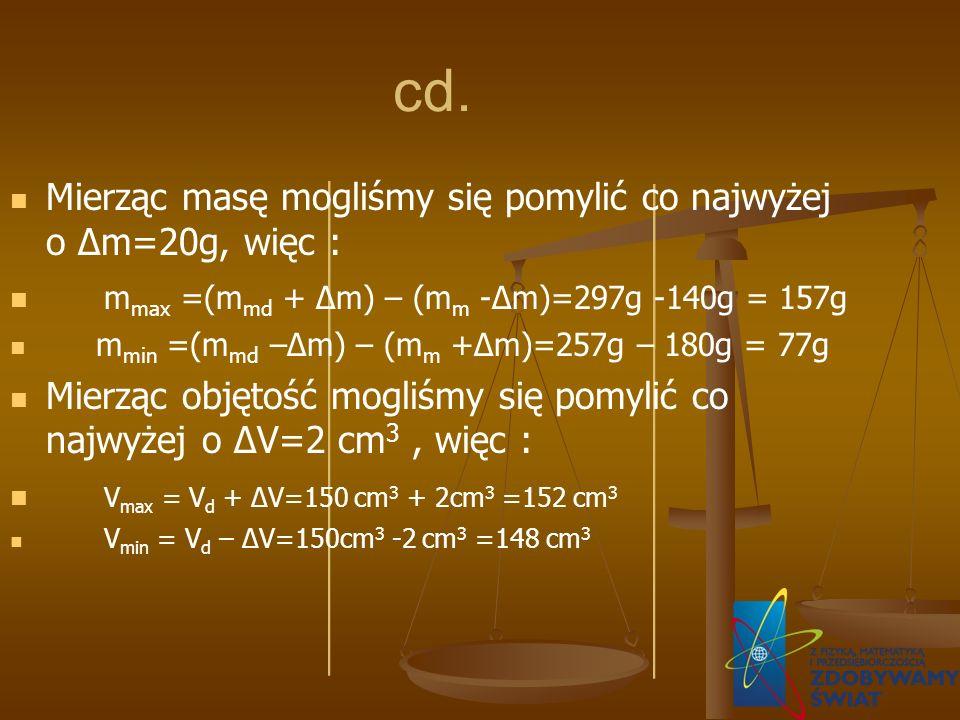 cd. Mierząc masę mogliśmy się pomylić co najwyżej o Δm=20g, więc : m max =(m md + Δm) – (m m -Δm)=297g -140g = 157g m min =(m md –Δm) – (m m +Δm)=257g