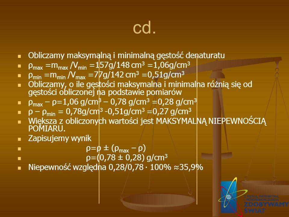 cd. Obliczamy maksymalną i minimalną gęstość denaturatu ρ max =m max /V min =157g/148 cm 3 =1,06g/cm 3 ρ min =m min /V max =77g/142 cm 3 =0,51g/cm 3 O