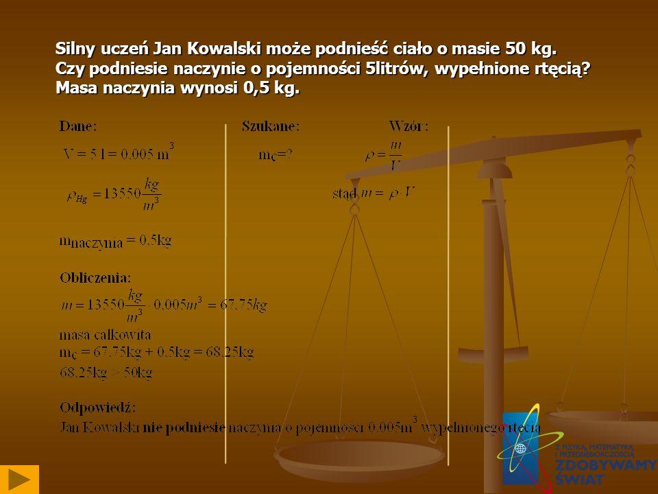Silny uczeń Jan Kowalski może podnieść ciało o masie 50 kg. Czy podniesie naczynie o pojemności 5litrów, wypełnione rtęcią? Masa naczynia wynosi 0,5 k