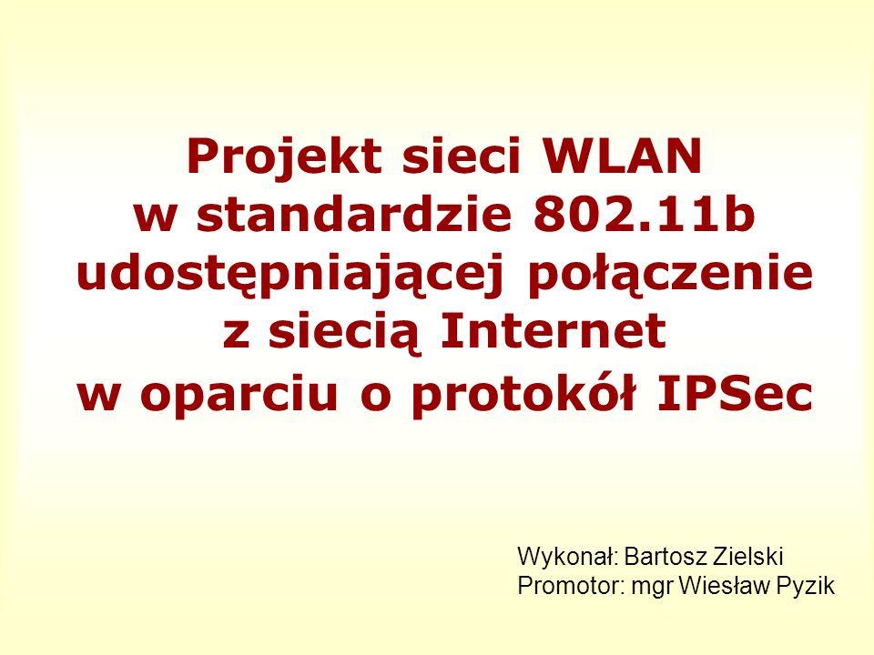 Projekt sieci WLAN w standardzie 802.11b udostępniającej połączenie z siecią Internet w oparciu o protokół IPSec Wykonał: Bartosz Zielski Promotor: mg