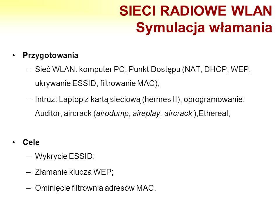 SIECI RADIOWE WLAN Symulacja włamania Przygotowania –Sieć WLAN: komputer PC, Punkt Dostępu (NAT, DHCP, WEP, ukrywanie ESSID, filtrowanie MAC); –Intruz