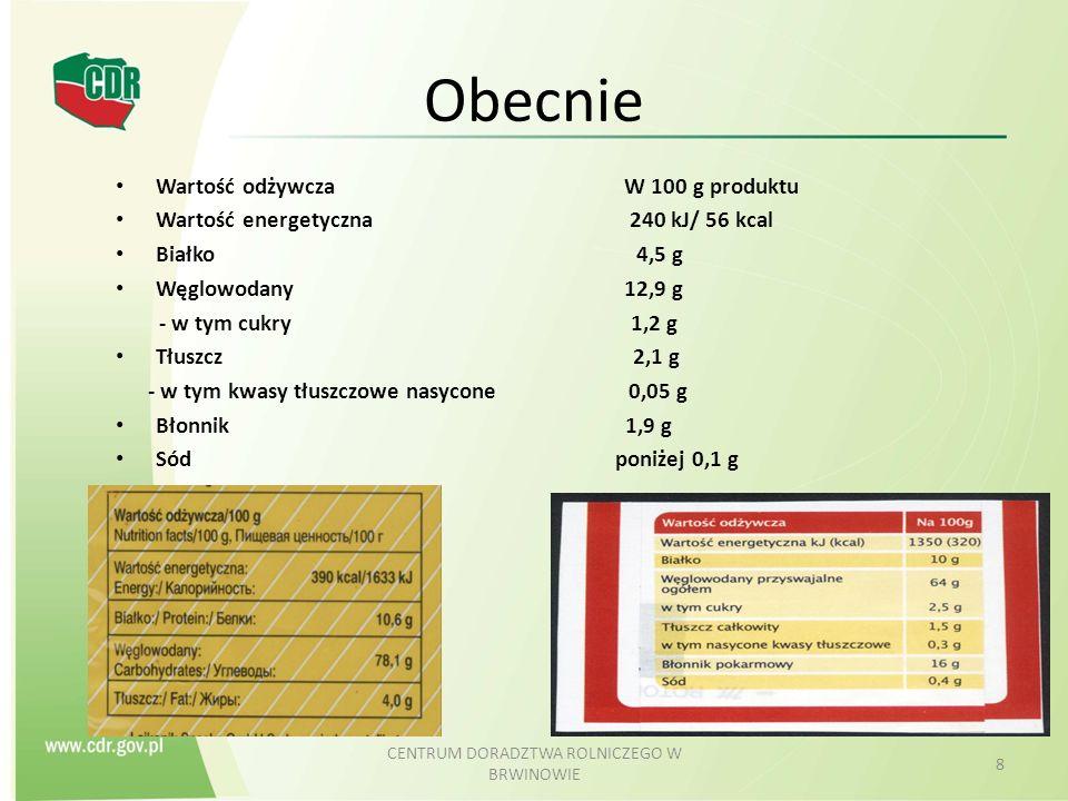 i w przyszłości Wartość odżywcza W 100 g produktu Wartość energetyczna 240 kJ/ 56 kcal Tłuszcz 2,1 g - w tym kwasy tłuszczowe nasycone 0,05 g Węglowodany 1 2,9 g - w tym cukry 1,2 g Białko 4,5 g Sól poniżej 0,1 g CENTRUM DORADZTWA ROLNICZEGO W BRWINOWIE 9 Uwaga – zmieniona kolejność Jedno- i wielonienasycone kwasy tłuszczowe, alkohole wielowodorotlenowe, skrobia, błonnik, witaminy/ składniki mineralne – deklaracja dobrowolna Cholesterol – nie uwzględniony