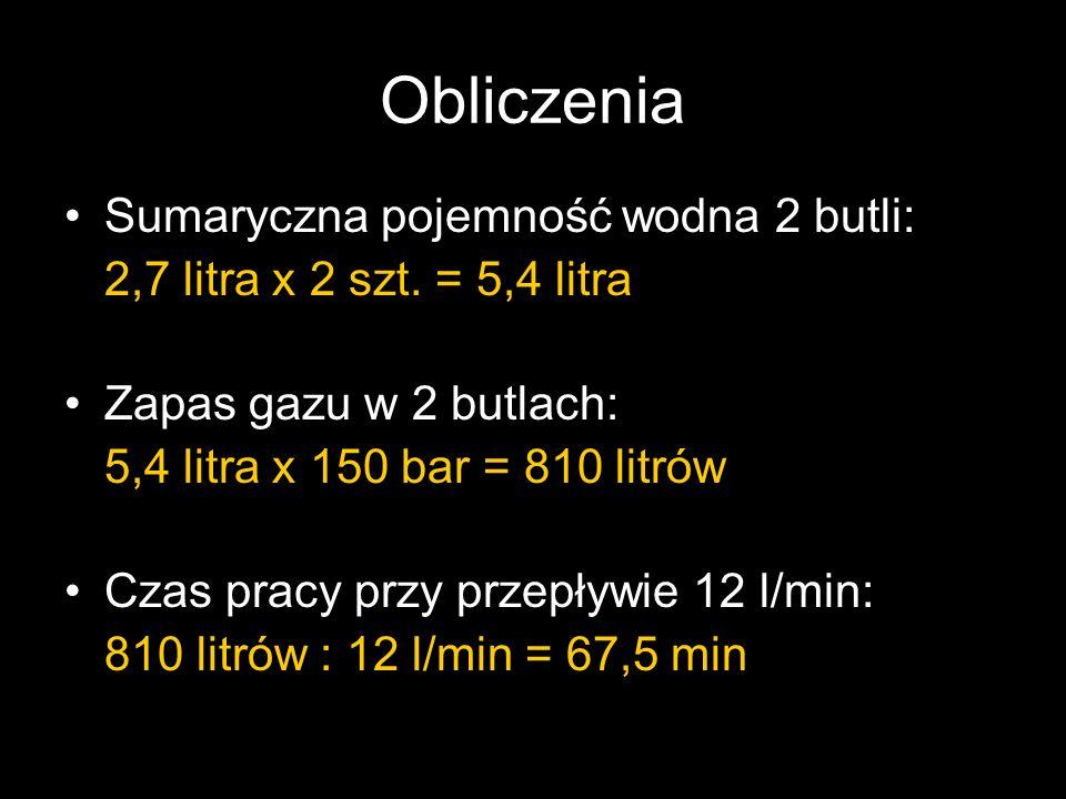 Obliczenia Sumaryczna pojemność wodna 2 butli: 2,7 litra x 2 szt. = 5,4 litra Zapas gazu w 2 butlach: 5,4 litra x 150 bar = 810 litrów Czas pracy przy