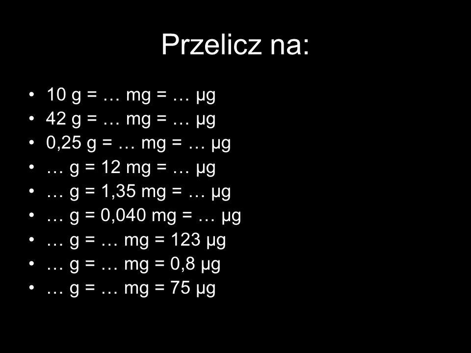 Przelicz na: 10 g = … mg = … μg 42 g = … mg = … μg 0,25 g = … mg = … μg … g = 12 mg = … μg … g = 1,35 mg = … μg … g = 0,040 mg = … μg … g = … mg = 123