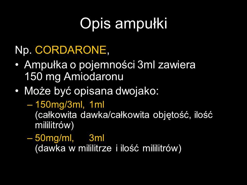 Opis ampułki Np. CORDARONE, Ampułka o pojemności 3ml zawiera 150 mg Amiodaronu Może być opisana dwojako: –150mg/3ml,1ml (całkowita dawka/całkowita obj