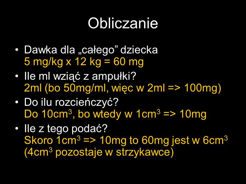 Obliczanie Dawka dla całego dziecka 5 mg/kg x 12 kg = 60 mg Ile ml wziąć z ampułki? 2ml (bo 50mg/ml, więc w 2ml => 100mg) Do ilu rozcieńczyć? Do 10cm