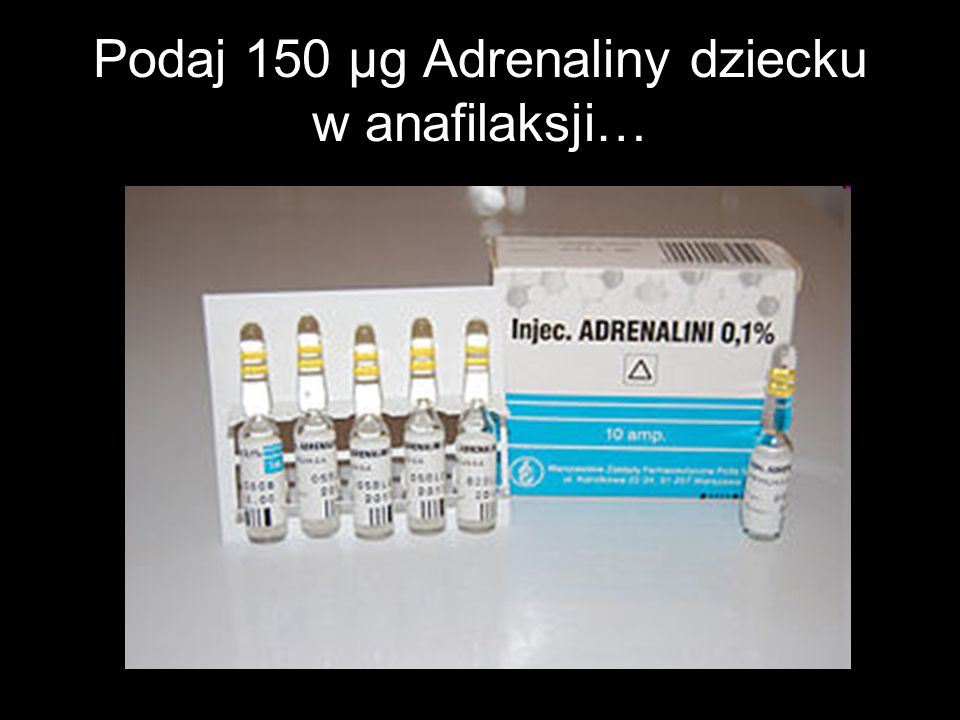 Podaj 150 μg Adrenaliny dziecku w anafilaksji…