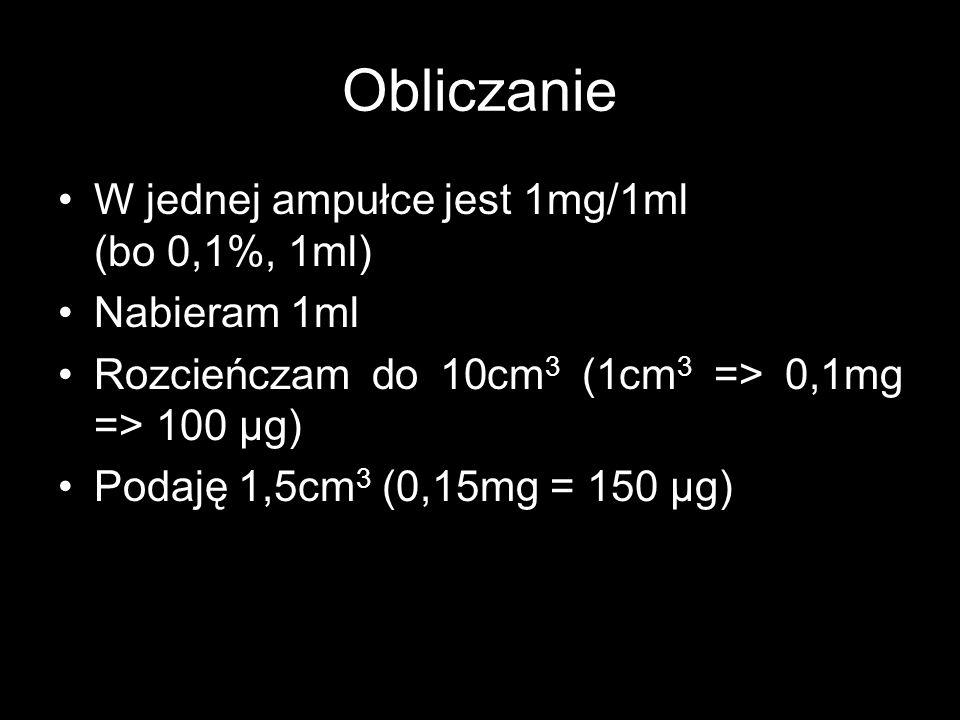 Obliczanie W jednej ampułce jest 1mg/1ml (bo 0,1%, 1ml) Nabieram 1ml Rozcieńczam do 10cm 3 (1cm 3 => 0,1mg => 100 μg) Podaję 1,5cm 3 (0,15mg = 150 μg)