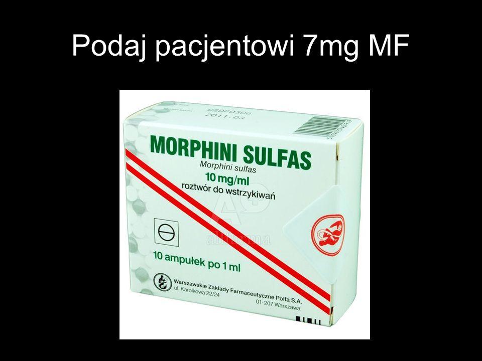 Podaj pacjentowi 7mg MF