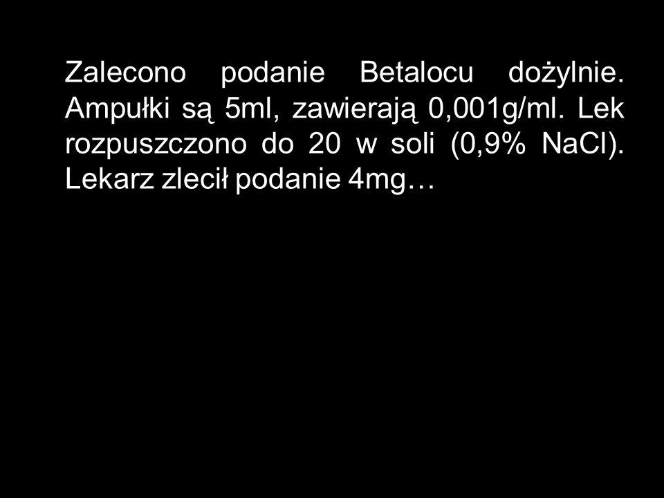 Zalecono podanie Betalocu dożylnie. Ampułki są 5ml, zawierają 0,001g/ml. Lek rozpuszczono do 20 w soli (0,9% NaCl). Lekarz zlecił podanie 4mg…