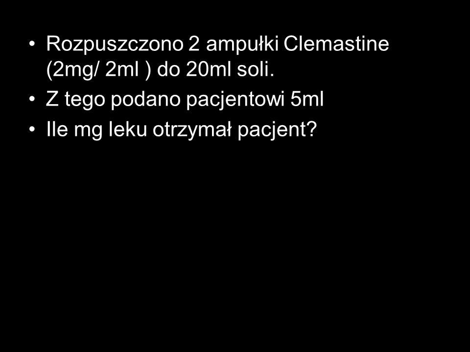 Rozpuszczono 2 ampułki Clemastine (2mg/ 2ml ) do 20ml soli. Z tego podano pacjentowi 5ml Ile mg leku otrzymał pacjent?