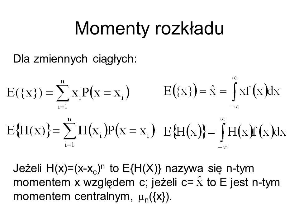 Momenty rozkładu Dla zmiennych ciągłych: Jeżeli H(x)=(x-x c ) n to E{H(X)} nazywa się n-tym momentem x względem c; jeżeli c= to E jest n-tym momentem